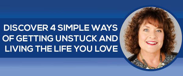 "Four Simple Ways to get ""Unstuck"" and Start Living the Life that You Love"